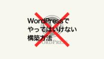 あなたの会社はやっていないですか?やってはいけない2つのWordPressの構築方法